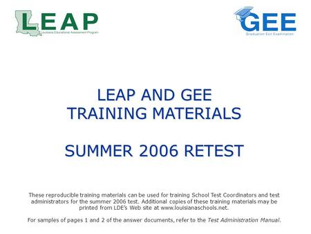 LEAP AND GEE TRAINING MATERIALS SUMMER 2006 RETEST These reproducible training materials can be used for training School Test Coordinators and test administrators.