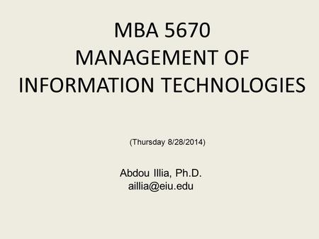 MBA 5670 MANAGEMENT OF INFORMATION TECHNOLOGIES Abdou Illia, Ph.D. (Thursday 8/28/2014)