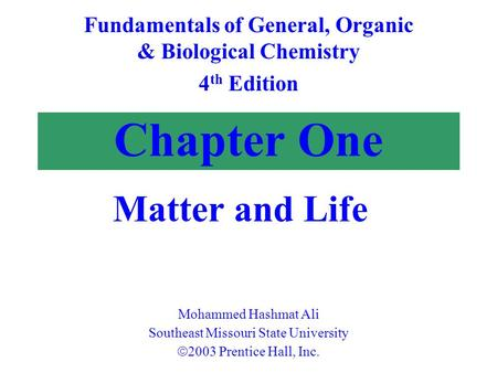 Chapter One Matter and Life Fundamentals of General, Organic & Biological Chemistry 4 th Edition Mohammed Hashmat Ali Southeast Missouri State University.
