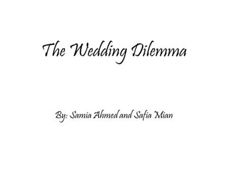 The Wedding Dilemma By: Samia Ahmed and Safia Mian.