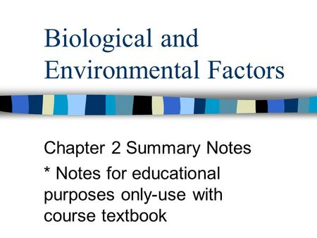 Biological and Environmental Factors Chapter 2 Summary Notes * Notes for educational purposes only-use with course textbook.