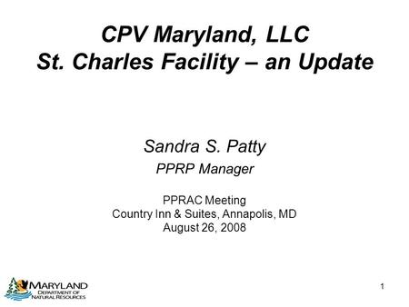 1 CPV Maryland, LLC St. Charles Facility – an Update Sandra S. Patty PPRP Manager PPRAC Meeting Country Inn & Suites, Annapolis, MD August 26, 2008.