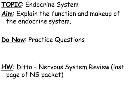 TOPIC: Endocrine System Aim: Explain the function and makeup of the endocrine system. Do Now: Practice Questions HW: Ditto – Nervous System Review (last.