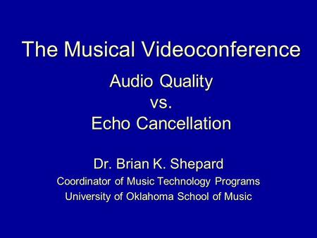 The Musical Videoconference Audio Quality vs. Echo Cancellation Dr. Brian K. Shepard Coordinator of Music Technology Programs University of Oklahoma School.