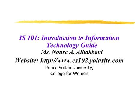 IS 101: Introduction to Information Technology Guide Ms. Noura A. Alhakbani Website:  Prince Sultan University, College for.