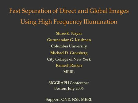 Fast Separation of Direct and Global Images Using High Frequency Illumination Shree K. Nayar Gurunandan G. Krishnan Columbia University SIGGRAPH Conference.