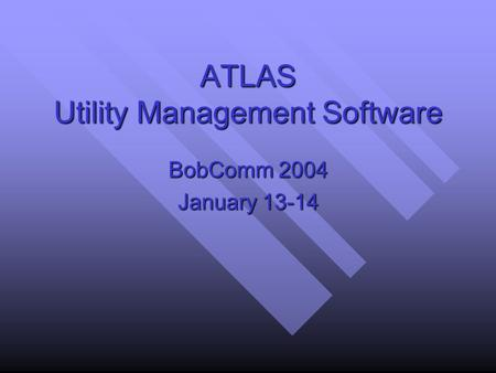 ATLAS Utility Management Software BobComm 2004 January 13-14.
