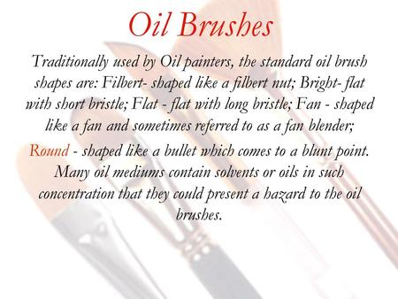 Oil Brushes Traditionally used by Oil painters, the standard oil brush shapes are: Filbert- shaped like a filbert nut; Bright- flat with short bristle;