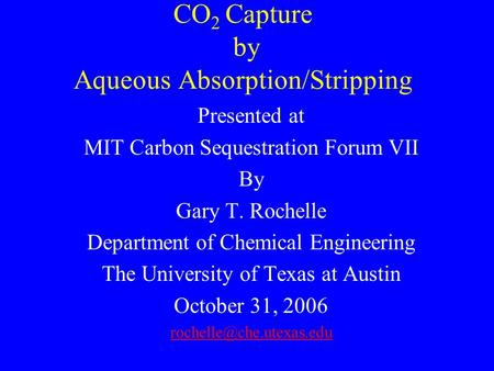 CO 2 Capture by Aqueous Absorption/Stripping Presented at MIT Carbon Sequestration Forum VII By Gary T. Rochelle Department of Chemical Engineering The.