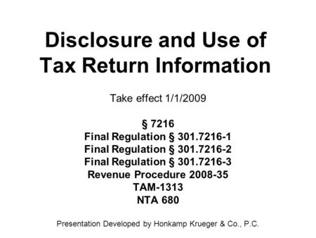 Disclosure and Use of Tax Return Information Take effect 1/1/2009 § 7216 Final Regulation § 301.7216-1 Final Regulation § 301.7216-2 Final Regulation §