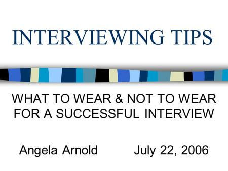 INTERVIEWING TIPS WHAT TO WEAR & NOT TO WEAR FOR A SUCCESSFUL INTERVIEW Angela Arnold July 22, 2006.
