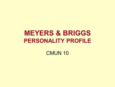MEYERS & BRIGGS PERSONALITY PROFILE CMUN 10. Meyers & Briggs Preference test –Dependent upon context 16 Types –Extraversion/Introversion –Sensing/Intuition.