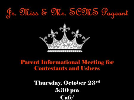 Jr. Miss & Mr. SCMS Pageant Parent Informational Meeting for Contestants and Ushers Thursday, October 23 rd 5:30 pm Cafe'
