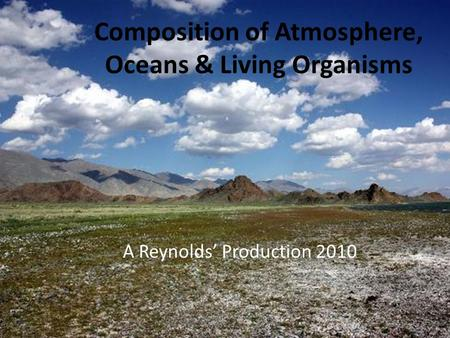 Composition of Atmosphere, Oceans & Living Organisms A Reynolds' Production 2010.