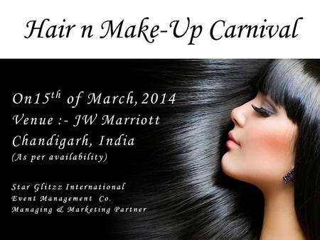 Hair n Make-Up Carnival On15 th of March,2014 Venue :- JW Marriott Chandigarh, India (As per availability) Star Glitzz International Event Management Co.