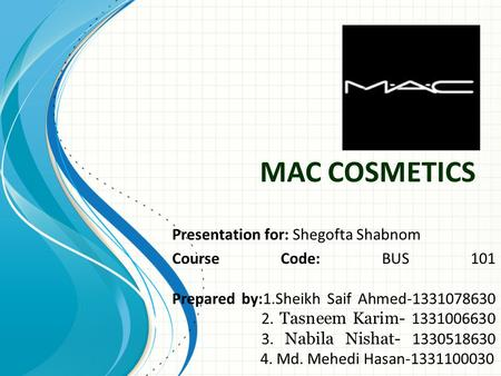 MAC COSMETICS Presentation for: Shegofta Shabnom Course Code: BUS 101 Prepared by:1.Sheikh Saif Ahmed-1331078630 2. Tasneem Karim- 1331006630 3. Nabila.