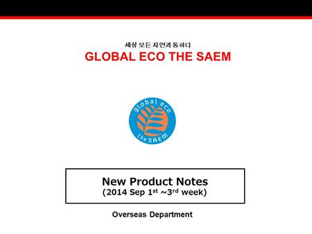 세상 모든 자연과 통하다 GLOBAL ECO THE SAEM New Product Notes (2014 Sep 1 st ~3 rd week) Overseas Department.