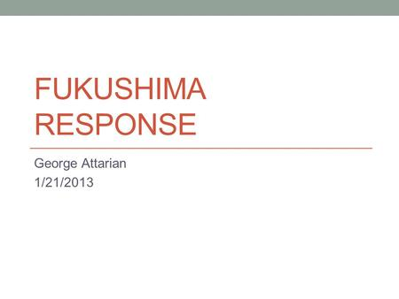 FUKUSHIMA RESPONSE George Attarian 1/21/2013. Fukushima Response Timeline: March 11: Event occurred March 18: INPO IER 11-1 issued (April 15) March 23:
