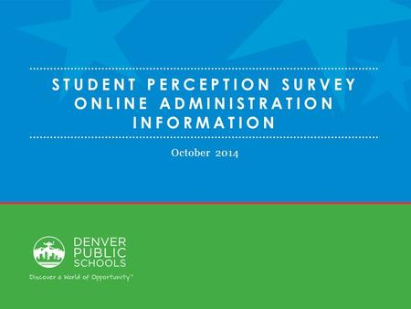 STUDENT PERCEPTION SURVEY ONLINE ADMINISTRATION INFORMATION October 2014.