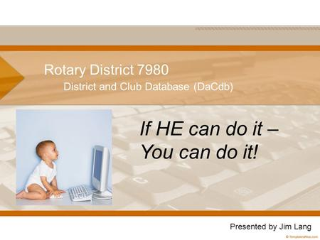 Rotary District 7980 District and Club Database (DaCdb) If HE can do it – You can do it! Presented by Jim Lang.