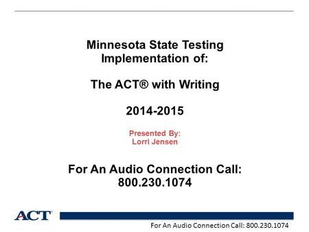 For An Audio Connection Call: 800.230.1074 Minnesota State Testing Implementation of: The ACT® with Writing 2014-2015 Presented By: Lorri Jensen For An.