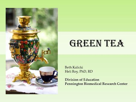 Green Tea Beth Kalicki Heli Roy, PhD, RD Division of Education Pennington Biomedical Research Center.
