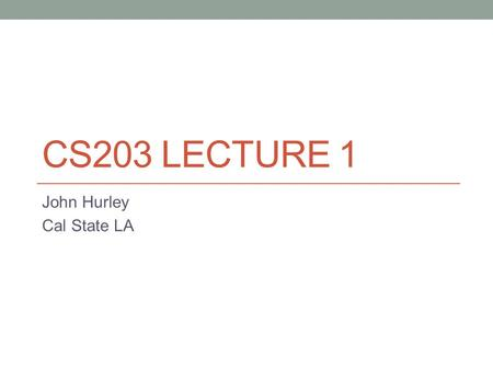CS203 LECTURE 1 John Hurley Cal State LA. Introduction John Hurley Call me John, especially outside class. If that's too informal for you, you can call.