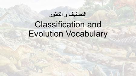 Classification and Evolution Vocabulary التصنيف و التطور.