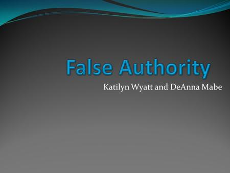 Katilyn Wyatt and DeAnna Mabe. Definition Using a biased, suspicious, or incredible source to defend a conclusion. X is true because Y says so. Therefore,