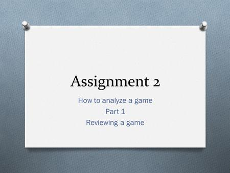 Assignment 2 How to analyze a game Part 1 Reviewing a game.