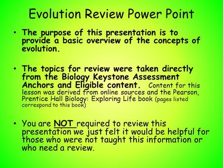 Evolution Review Power Point The purpose of this presentation is to provide a basic overview of the concepts of evolution. The topics for review were taken.