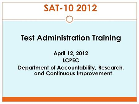 SAT-10 2012 Test Administration Training April 12, 2012 LCPEC Department of Accountability, Research, and Continuous Improvement.