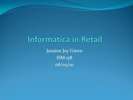 Jansine Joy Green ISM 158 06/03/10. Informatica Informatica is a data integration company Provides data integration software and services that enable.