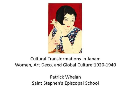 Cultural Transformations in Japan: Women, Art Deco, and Global Culture 1920-1940 Patrick Whelan Saint Stephen's Episcopal School.