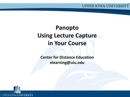 Upper Iowa University Upper Iowa University  Panopto Using Lecture Capture in Your Course Center for Distance Education