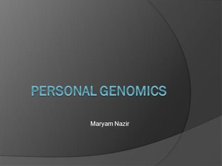Maryam Nazir. Personal Genomics:  Branch of genomics concerned with the sequencing and analysis of the genome of an individual  Once sequenced, it can.
