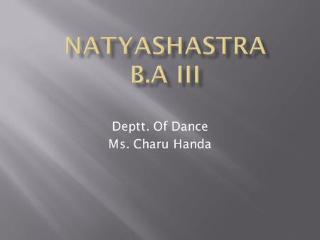 Deptt. Of Dance Ms. Charu Handa.  The Natya Shastra is an ancient Indian treatise on the performing arts, encompassing theatre, dance and music. It was.