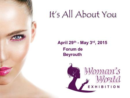 April 29 th - May 3 rd, 2015 Forum de Beyrouth. Today's woman is independent, strong, career - oriented yet feminine, juggling between family life & assuming.