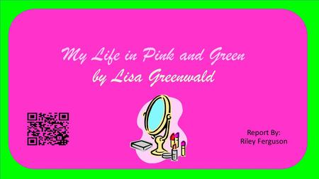 My Life in Pink and Green by Lisa Greenwald Report By: Riley Ferguson.