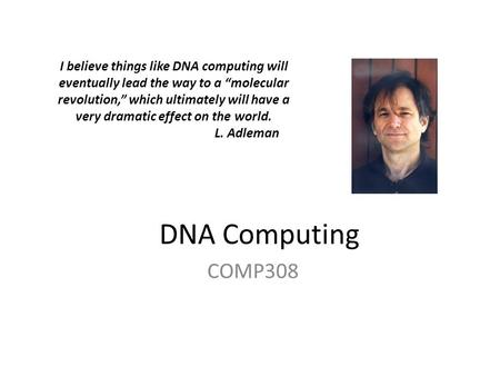 "DNA Computing COMP308 I believe things like DNA computing will eventually lead the way to a ""molecular revolution,"" which ultimately will have a very dramatic."