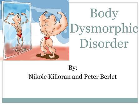 Body Dysmorphic Disorder By: Nikole Killoran and Peter Berlet.