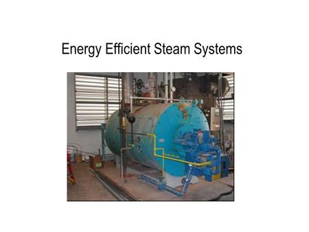 Energy Efficient Steam Systems. Steam Systems Steam systems most widely used type of process heating Advantages of steam: –Heat carrying capacity of steam.