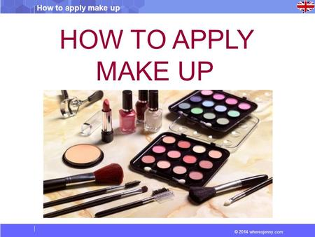 © 2014 wheresjenny.com How to apply make up HOW TO APPLY MAKE UP.