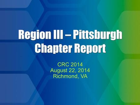 1 Region III – Pittsburgh Chapter Report CRC 2014 August 22, 2014 Richmond, VA CRC 2014 August 22, 2014 Richmond, VA.