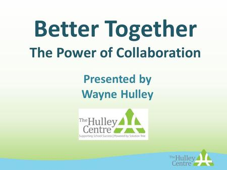 Better Together The Power of Collaboration Presented by Wayne Hulley 1.