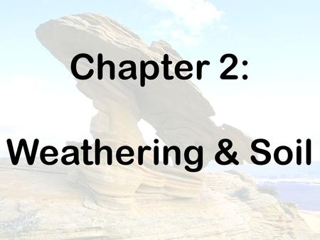 Chapter 2: Weathering & Soil.
