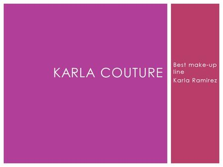 Best make-up line Karla Ramirez KARLA COUTURE.  Karla Couture is a business of make-up. This make-up is not like all of the other line on the market;