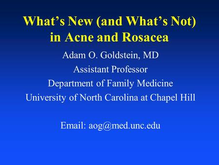 What's New (and What's Not) in Acne and Rosacea Adam O. Goldstein, MD Assistant Professor Department of Family Medicine University of North Carolina at.