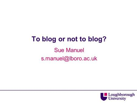 To blog or not to blog? Sue Manuel