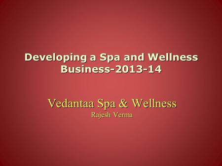 Developing a Spa and Wellness Business-2013-14 Vedantaa Spa & Wellness Rajesh Verma.